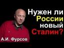 АНДРЕЙ ФУРСОВ. Нужен ли России новый Сталин?