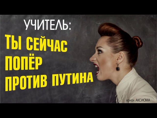 Учитель ты хочешь сказать что ты сейчас попер против Путина