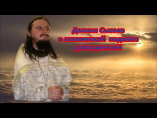 Даниил Сысоев о сатанинской подмене добродетелей