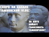 Скоро на канале Тамбовский VLOG: За кого пойдут голосовать тамбовчане?