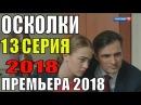 ПРЕМЬЕРА 2018! Осколки 13 серия Премьера 2018 Русские мелодрамы 2018 новинки, сериалы 2018