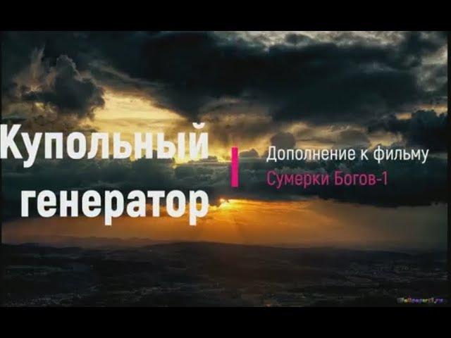 Купольные генераторы. Дополнение к фильму Сумерки Богов-1