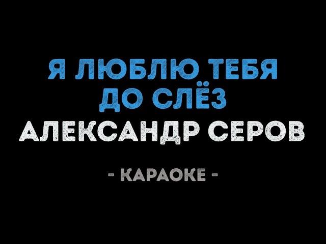 Александр Серов Я люблю тебя до слёз Караоке