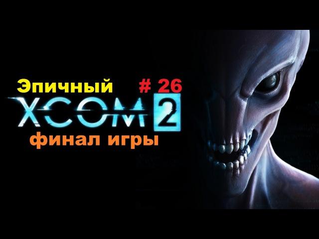 Прохождение XCOM 2 Эпичный финал игры 26