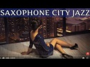 SAXOPHONE JAZZ SAXOPHONE ROMANTIC SOFT CITY JAZZ RELAXING SMOOTH JAZZ LOUNGE SAX MUSIC HOUSE