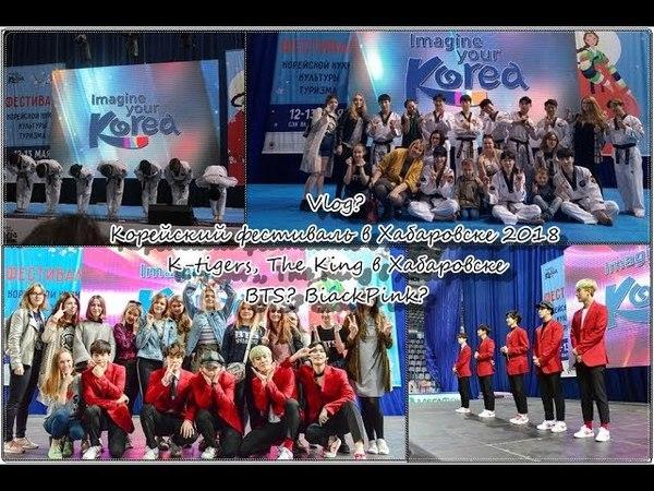 Vlog Корейский фестиваль в Хабаровске 2018 K-tigers, The King в Хабаровске BTS BiackPink