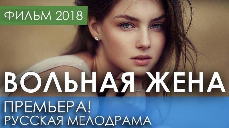 КРАСИВАЯ ПРЕМЬЕРА 2018 ТОЛЬКО ВЫШЛА ВОЛЬНАЯ ЖЕНА Русские мелодрамы 2018 новинки фильмы 2018 HD