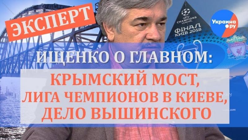 Ищенко о главном Крымский мост Лига Чемпионов в Киеве дело Вышинского