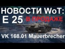 НОВОСТИ WoT Е 25 в ПРОДАЖЕ для NA VK 168.01 Mauerbrecher ТАРАН Бонус по картам. Голая стример...