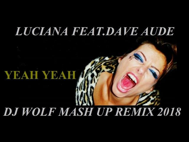 LUCIANA FEAT.DAVE AUDE - YEAH YEAH ( DJ WOLF MASH UP REMIX 2018 )