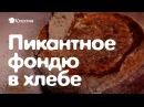 Пикантное фондю сырное в хлебе самый верный рецепт удивить друзей дома