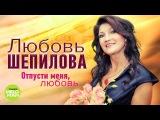 Любовь Шепилова - Отпусти меня, любовь (Альбом 2018)