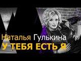 ПРЕМЬЕРА ПЕСНИ! Наталья ГУЛЬКИНА - У ТЕБЯ ЕСТЬ Я (ЛИРИК ВИДЕО)