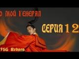 [Fsg Reborn] О, мой генерал | Oh My General - 12 серия