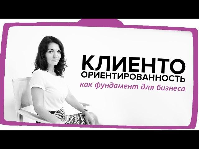 Клиентоориентированность как фундамент для бизнеса Екатерина Москова
