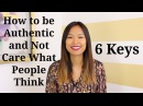 How to Be Authentic and Not Care What Other People Think - 6 Tips