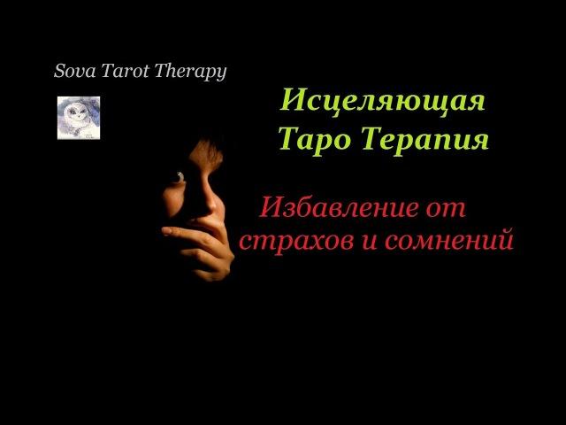 ИЗБАВЛЕНИЕ ОТ СТРАХОВ И СОМНЕНИЙ. Таро Терапия. Исцеляющий Онлайн расклад.