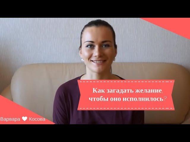 Как правильно загадать и сформулировать желание, чтобы оно исполнилось. Варвара Косова.