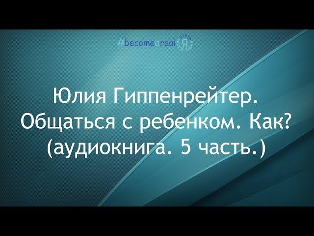 Юлия Гиппенрейтер. Общаться с ребенком. Как? (аудиокнига. 5 часть.)