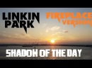 Linkin Park - Shadow of the Day (fireplace version)