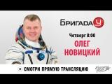 Космонавт Олег Новицкий в Бригаде У!