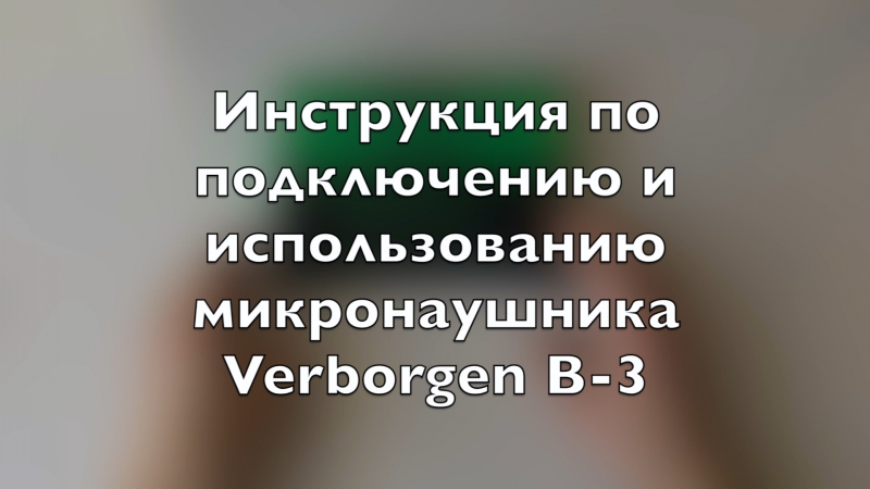 Инструкция по подключению и использованию капсульного Bluetooth микронаушника Verborgen B-3 с выводным чувствительным микрофоном