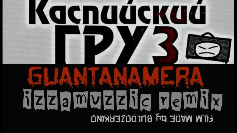 КАСПИЙСКИЙ ГРУЗ Guantanamera Feat. IZZAMUZZIC © FilmMade by BULDOZERKINO