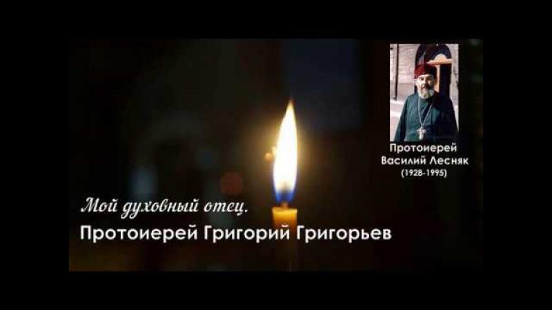 Мой духовный отец. О протоиерее Василии Лесняке . Протоиерей Григорий Григорьев.