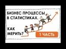 Бизнес процессы в статистиках Как измерять и заставлять расти 1 часть