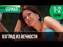 Взгляд из вечности 1 и 2 серия Мелодрама Фильмы и сериалы Русские мелодрамы
