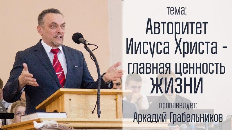 Аркадий Грабельников 15 04 18 Авторитет Иисуса Христа главная ценность жизни