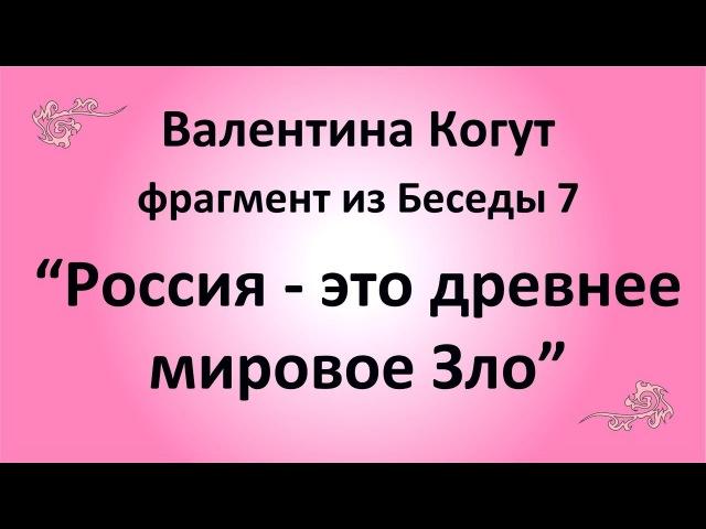 В России древнее Мировое Зло Валентина Когут фрагмент из Беседы 7