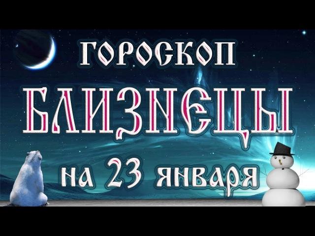 Гороскоп на 23 января 2018 года Близнецы