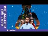 Мама для Снегурочки. 4 серия. Мелодрама. Новогодняя ПРЕМЬЕРА Star Media