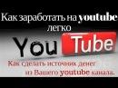 Как заработать на youtube легко / Как сделать источник денег из Вашего youtube канала / 3 способа