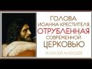 Голова Иоанна Крестителя, отрубленная современной Церковью