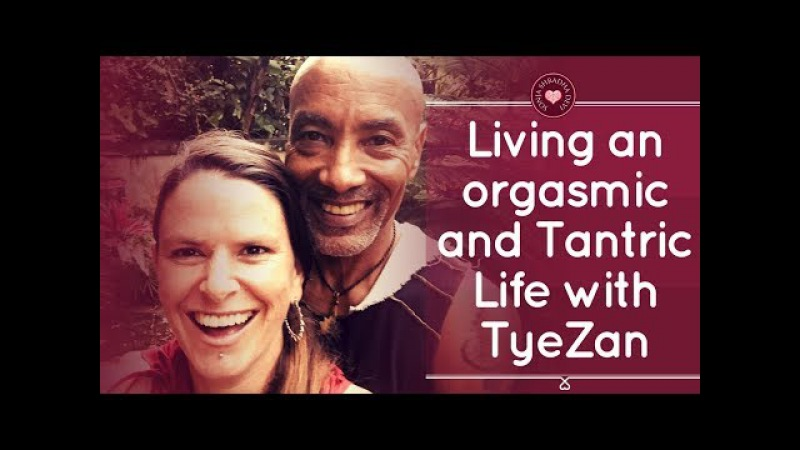 Living an Orgasmic and Tantric life with TyeZan