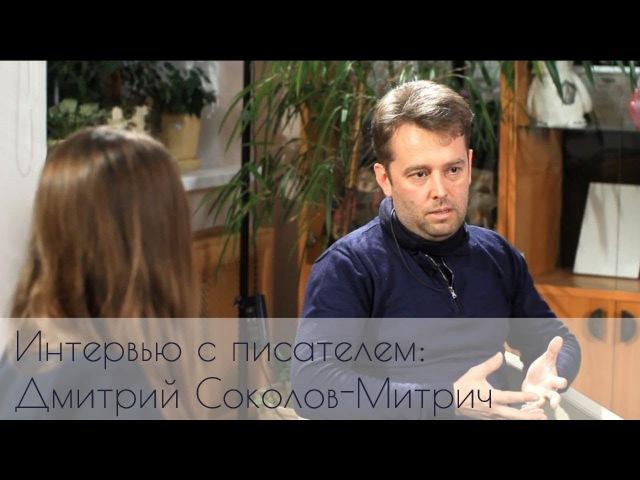 Интервью с писателем Дмитрием Соколовым-Митричем