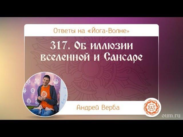 317 Об иллюзии вселенной и Сансаре А Верба Ответы на Йога Волне