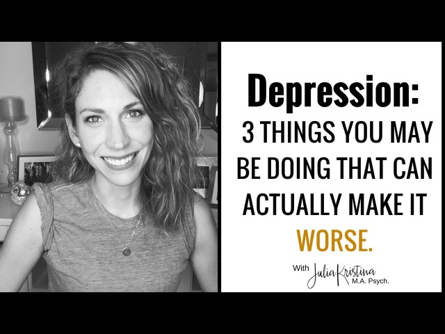 Depression: 3 Things You May Be Doing That Can Actually Make it Worse