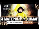 Я МАТЕРНЫЙ КОШМАР! - Little Nightmares [21-00]