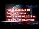 Разведданные ТВ Сергей Будков Новости 06 07 2018 гг Глобальная политика
