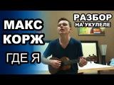 МАКС КОРЖ - ГДЕ Я. Разбор и обучение. Как играть на укулеле. Простой видеоурок