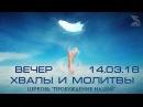 Вечер хвалы и молитвы 14 03 18 Церковь Пробуждение Наций