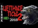 ФИЛЬМ ЗАЦЕПИЛ! БОЕВИК 2018! ЦЕПНЫЕ ПСЫ 2 ДЕТЕКТИВЫ 2018