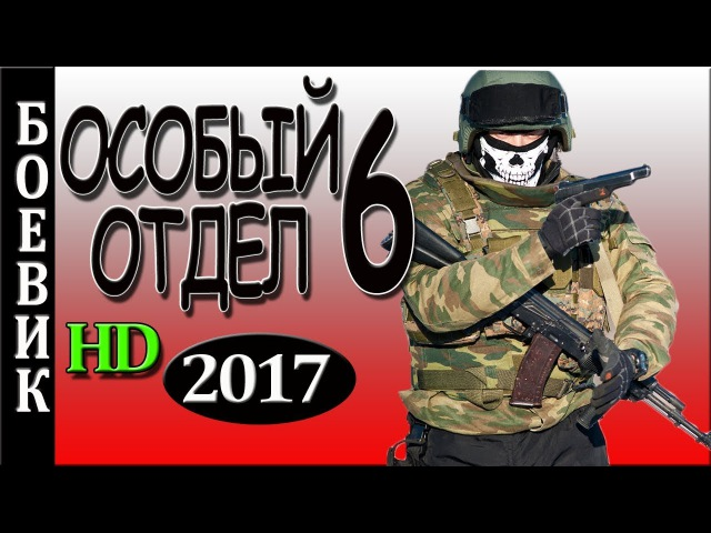 НЕ ПРОПУСТИ! ОСОБЫЙ ОТДЕЛ 6 БОЕВИК 2017 РУСКИЙ ФИЛЬМ
