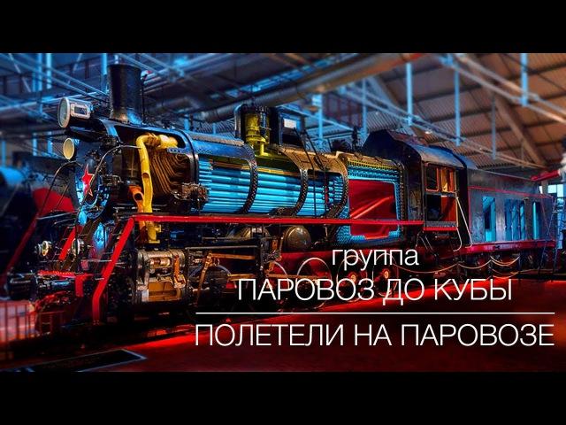 группа ПАРОВОЗ ДО КУБЫ - Полетели на паровозе