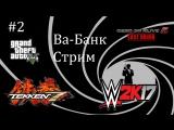 Ва-Банк Стрим #2 - GTA 5, Tekken 7, WWE2K17 и DOA5