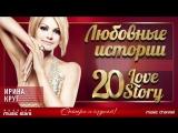❤ ИРИНА КРУГ ❤ ЛЮБОВНЫЕ ИСТОРИИ ❤ 20 LOVE STORY ❤