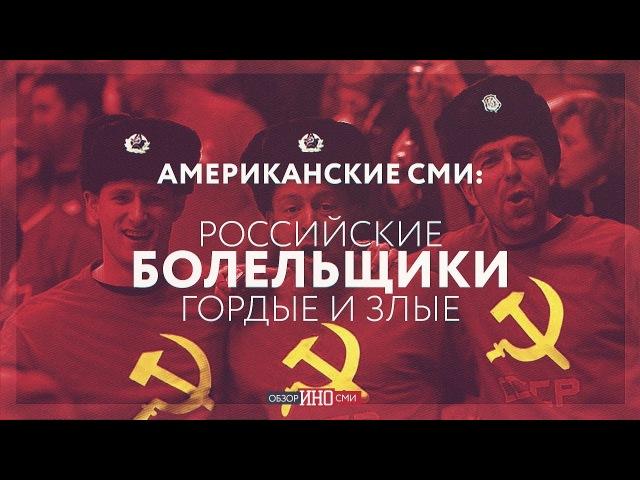 Американские СМИ: российские болельщики гордые и злые (Анна Сочина)